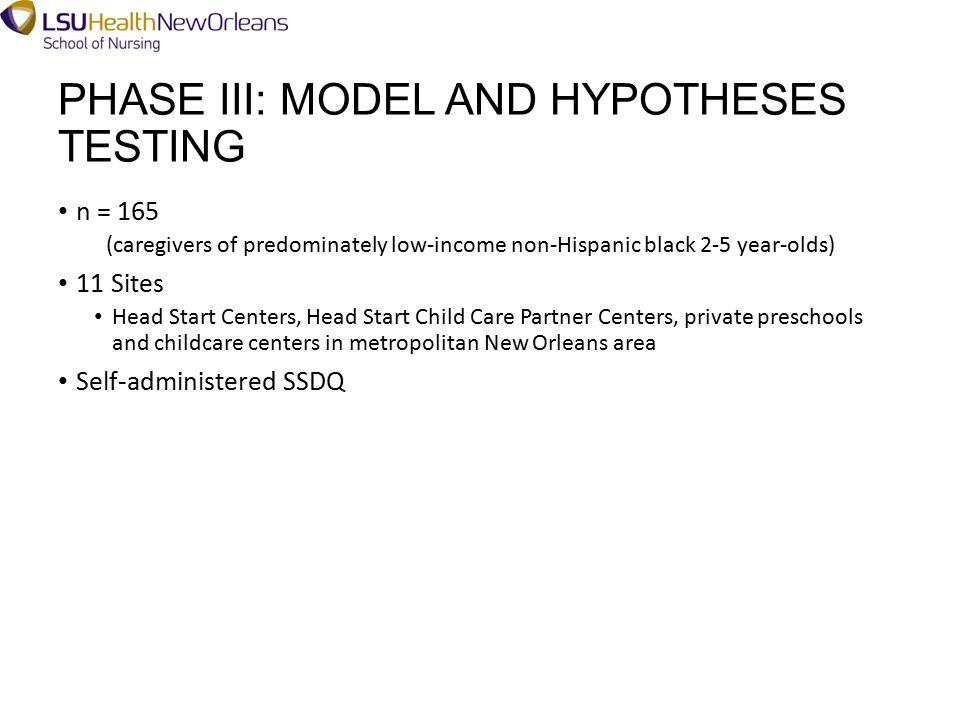 PHASE III: MODEL AND HYPOTHESES TESTING n = 165 (caregivers of predominately low-income non-Hispanic black 2-5 year-olds) 11 Sites Head Start Centers, Head Start Child Care Partner Centers, private preschools and childcare centers in metropolitan New Orleans area Self-administered SSDQ