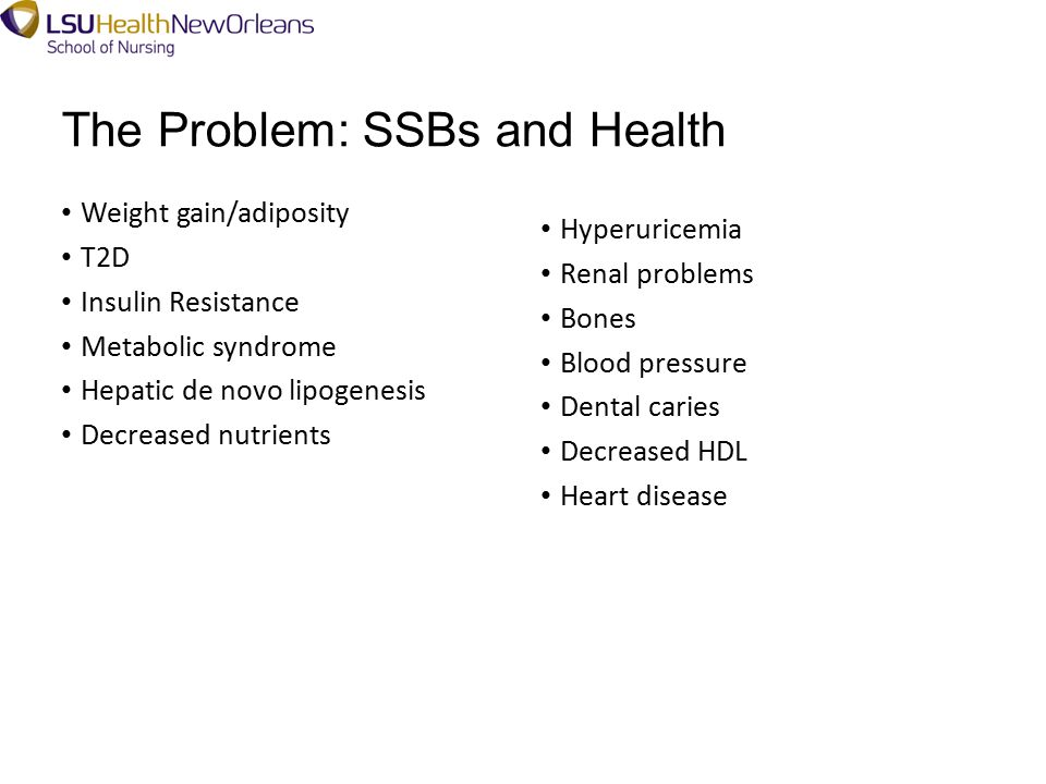 The Problem: SSBs and Health Weight gain/adiposity T2D Insulin Resistance Metabolic syndrome Hepatic de novo lipogenesis Decreased nutrients Hyperuricemia Renal problems Bones Blood pressure Dental caries Decreased HDL Heart disease