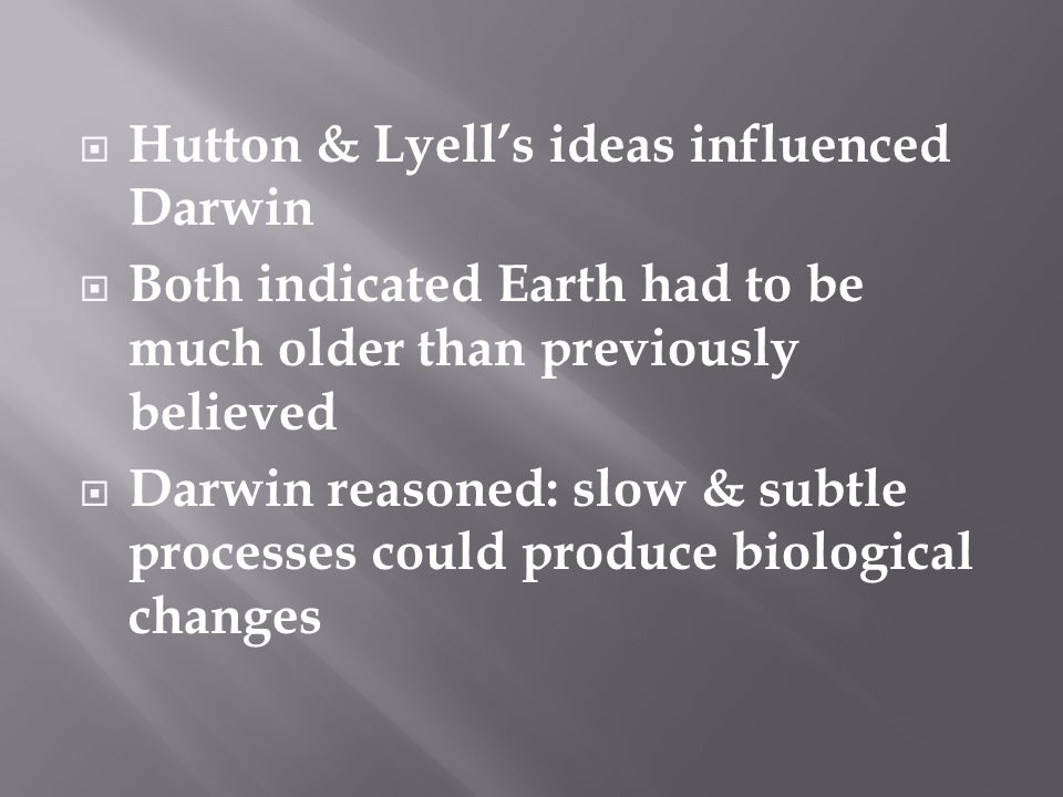  Hutton & Lyell's ideas influenced Darwin  Both indicated Earth had to be much older than previously believed  Darwin reasoned: slow & subtle processes could produce biological changes