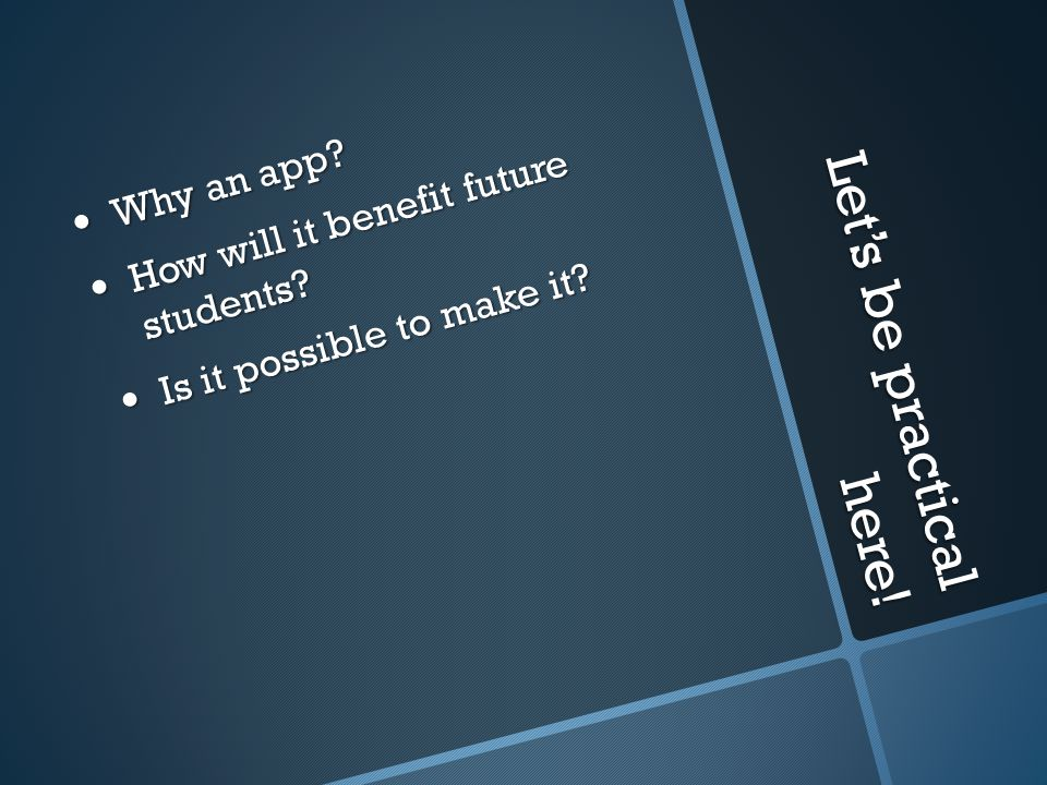 Let's be practical here! Why an app? Why an app? How will it benefit future students? How will it benefit future students? Is it possible to make it?