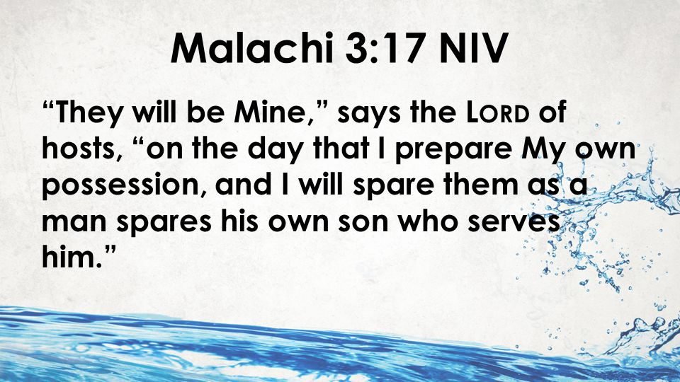 Malachi 3:17 NIV They will be Mine, says the L ORD of hosts, on the day that I prepare My own possession, and I will spare them as a man spares his own son who serves him.