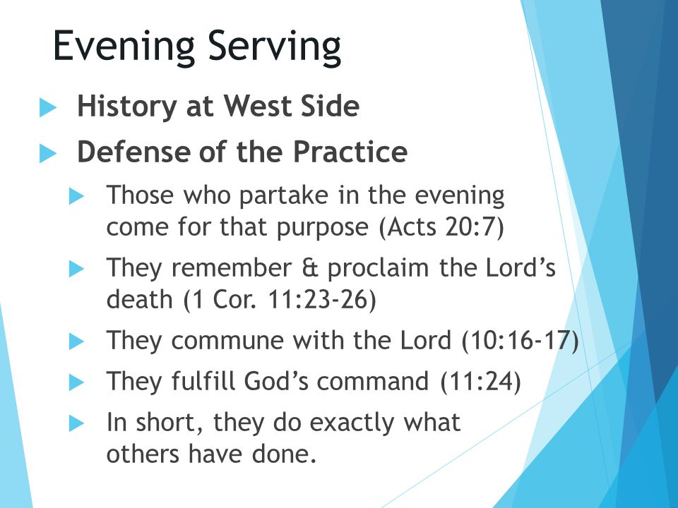 Evening Serving  History at West Side  Defense of the Practice  Those who partake in the evening come for that purpose (Acts 20:7)  They remember & proclaim the Lord's death (1 Cor.