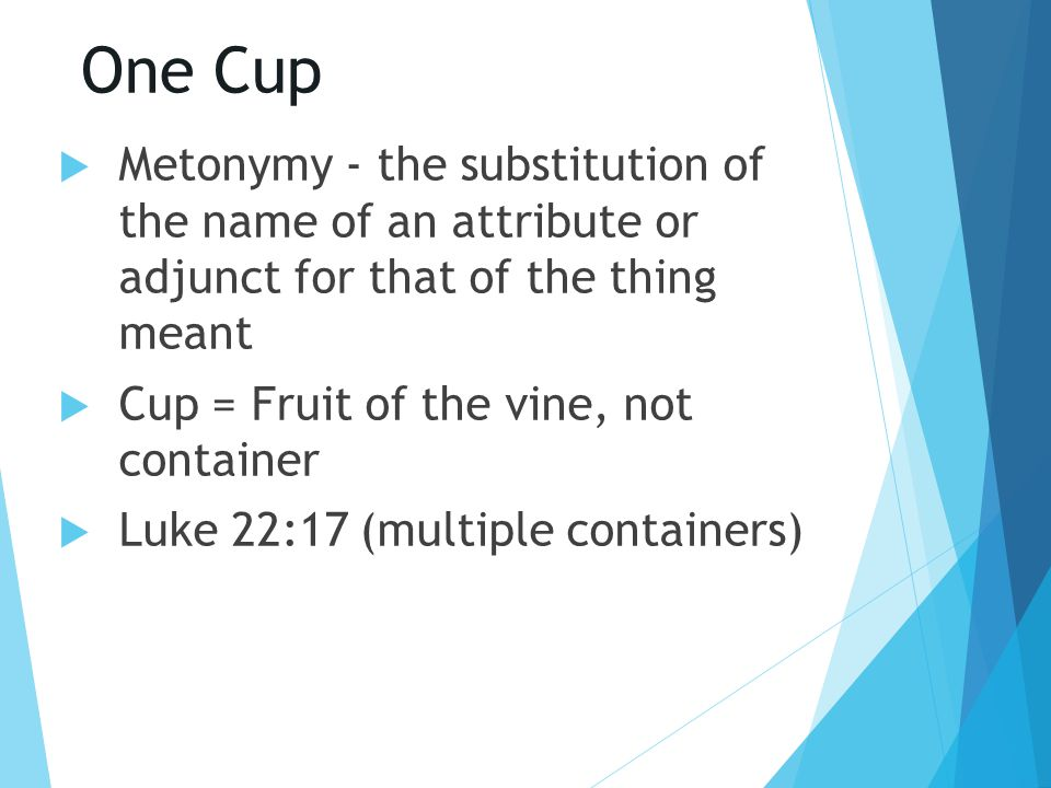 One Cup  Metonymy - the substitution of the name of an attribute or adjunct for that of the thing meant  Cup = Fruit of the vine, not container  Lu