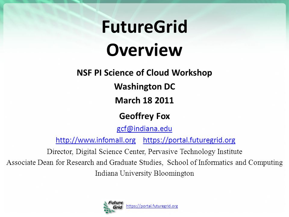 https://portal.futuregrid.org FutureGrid Overview NSF PI Science of Cloud Workshop Washington DC March 18 2011 Geoffrey Fox gcf@indiana.edu http://www.infomall.org https://portal.futuregrid.orghttp://www.infomall.orghttps://portal.futuregrid.org Director, Digital Science Center, Pervasive Technology Institute Associate Dean for Research and Graduate Studies, School of Informatics and Computing Indiana University Bloomington