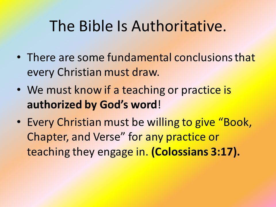 The Bible Is Authoritative. There are some fundamental conclusions that every Christian must draw. We must know if a teaching or practice is authorize