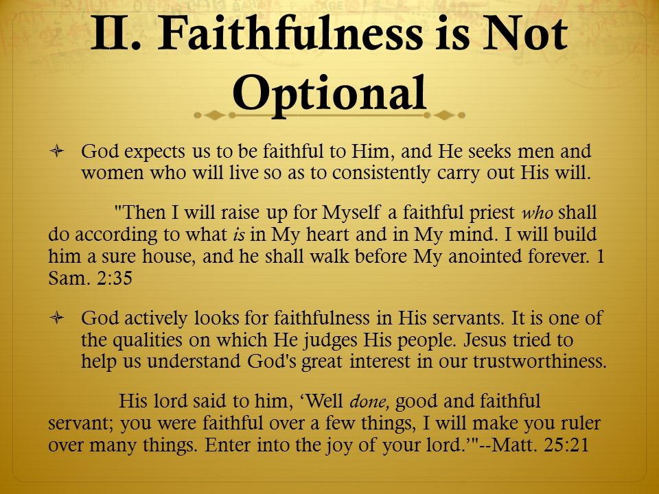 II. Faithfulness is Not Optional  God expects us to be faithful to Him, and He seeks men and women who will live so as to consistently carry out His
