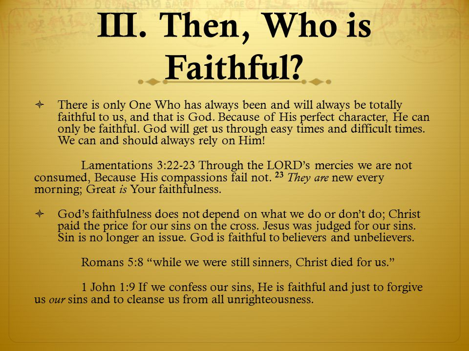 III. Then, Who is Faithful?  There is only One Who has always been and will always be totally faithful to us, and that is God. Because of His perfect