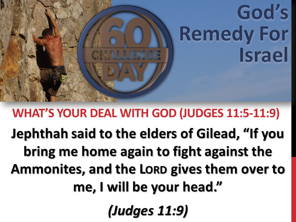 Jephthah said to the elders of Gilead, If you bring me home again to fight against the Ammonites, and the L ORD gives them over to me, I will be your head. (Judges 11:9) WHAT'S YOUR DEAL WITH GOD (JUDGES 11:5-11:9)