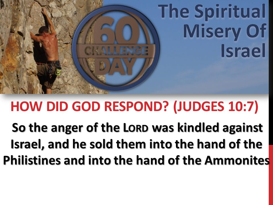 So the anger of the L ORD was kindled against Israel, and he sold them into the hand of the Philistines and into the hand of the Ammonites So the anger of the L ORD was kindled against Israel, and he sold them into the hand of the Philistines and into the hand of the Ammonites HOW DID GOD RESPOND.