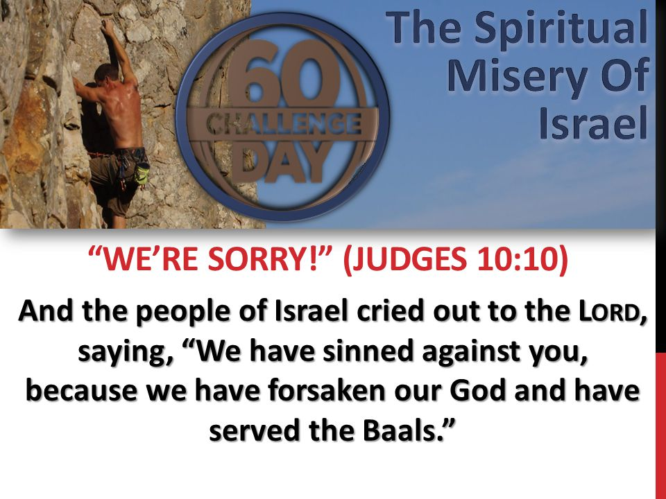 And the people of Israel cried out to the L ORD, saying, We have sinned against you, because we have forsaken our God and have served the Baals. WE'RE SORRY! (JUDGES 10:10)