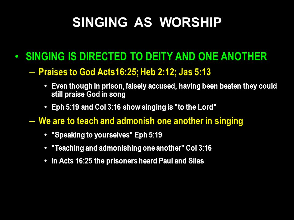 SINGING IS DIRECTED TO DEITY AND ONE ANOTHER – Praises to God Acts16:25; Heb 2:12; Jas 5:13 Even though in prison, falsely accused, having been beaten