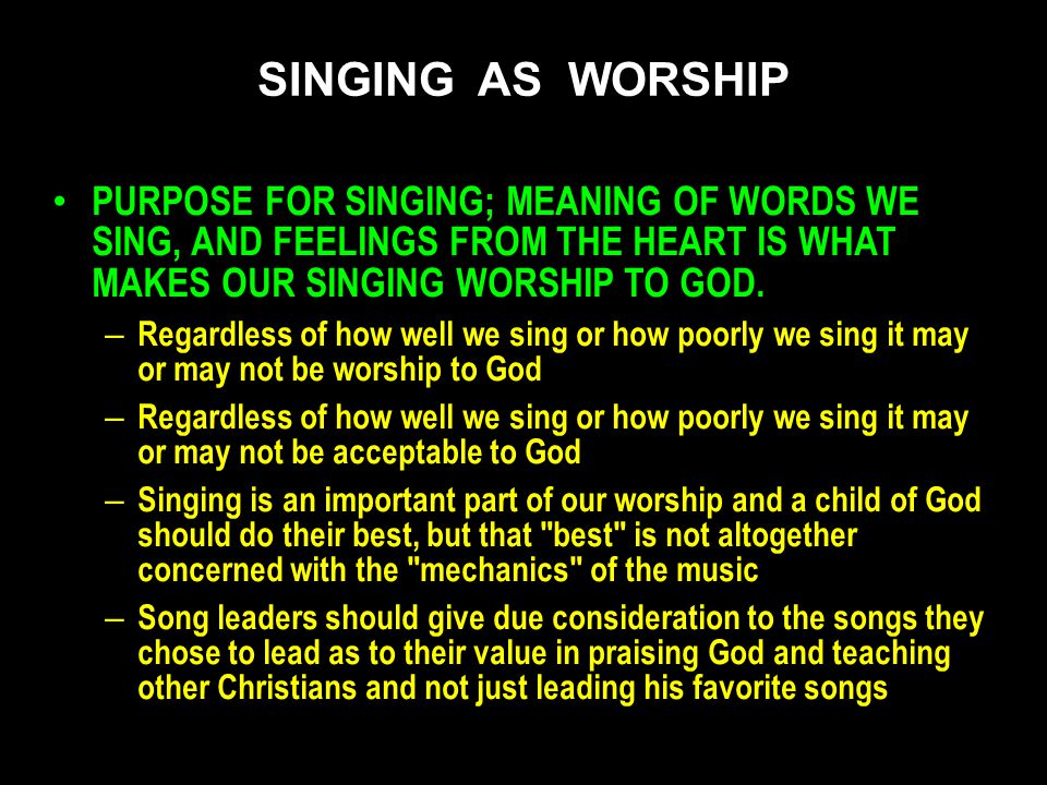 PURPOSE FOR SINGING; MEANING OF WORDS WE SING, AND FEELINGS FROM THE HEART IS WHAT MAKES OUR SINGING WORSHIP TO GOD. – Regardless of how well we sing
