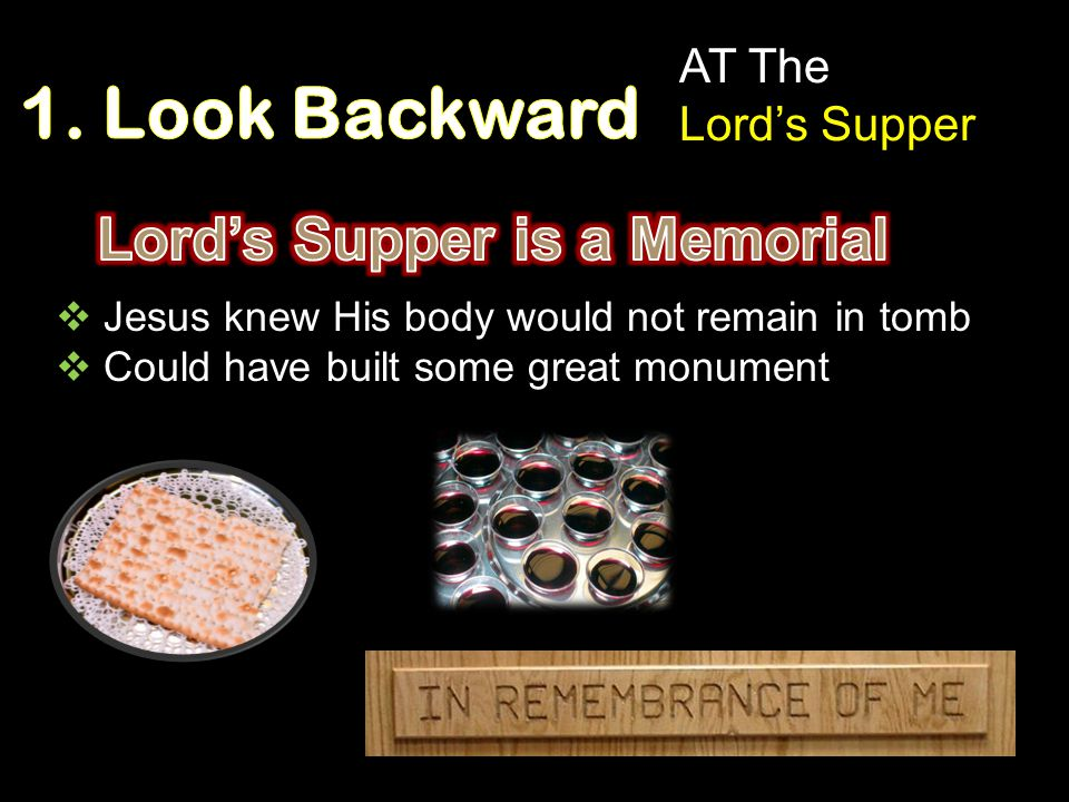  Jesus knew His body would not remain in tomb  Could have built some great monument AT The Lord's Supper