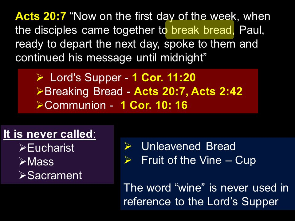 "Acts 20:7 ""Now on the first day of the week, when the disciples came together to break bread, Paul, ready to depart the next day, spoke to them and co"