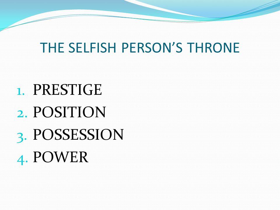 THE SELFISH PERSON'S THRONE 1. PRESTIGE 2. POSITION 3. POSSESSION 4. POWER