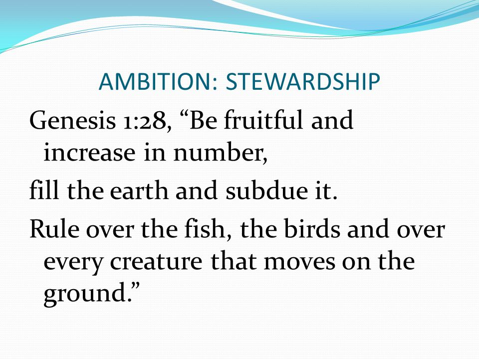 """AMBITION: STEWARDSHIP Genesis 1:28, """"Be fruitful and increase in number, fill the earth and subdue it. Rule over the fish, the birds and over every cr"""