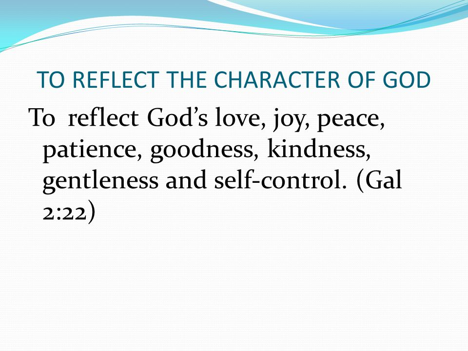 TO REFLECT THE CHARACTER OF GOD To reflect God's love, joy, peace, patience, goodness, kindness, gentleness and self-control. (Gal 2:22)