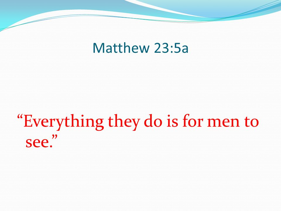 """Matthew 23:5a """"Everything they do is for men to see."""""""