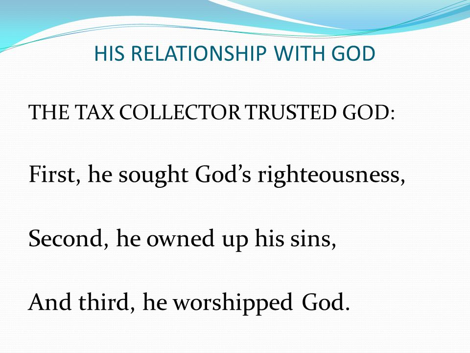 HIS RELATIONSHIP WITH GOD THE TAX COLLECTOR TRUSTED GOD: First, he sought God's righteousness, Second, he owned up his sins, And third, he worshipped