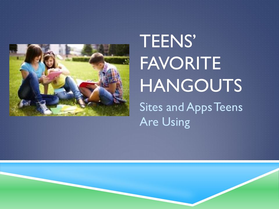 TEENS' FAVORITE HANGOUTS Sites and Apps Teens Are Using