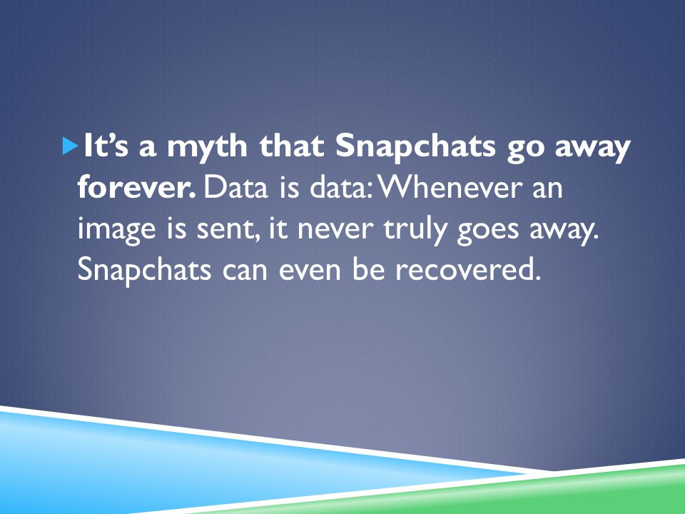 It's a myth that Snapchats go away forever.
