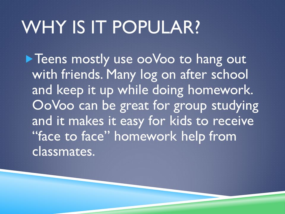 WHY IS IT POPULAR. Teens mostly use ooVoo to hang out with friends.
