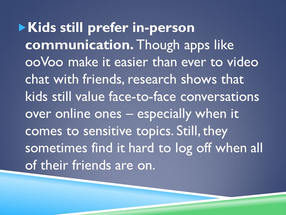  Kids still prefer in-person communication. Though apps like ooVoo make it easier than ever to video chat with friends, research shows that kids stil