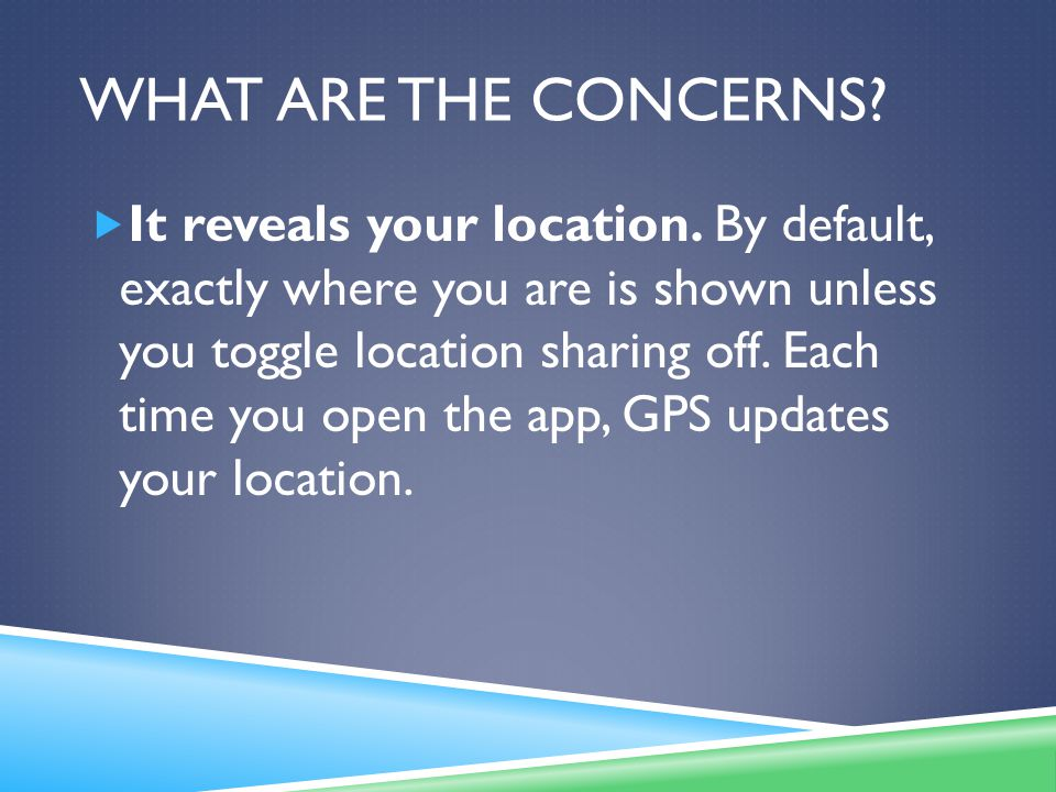 WHAT ARE THE CONCERNS. It reveals your location.