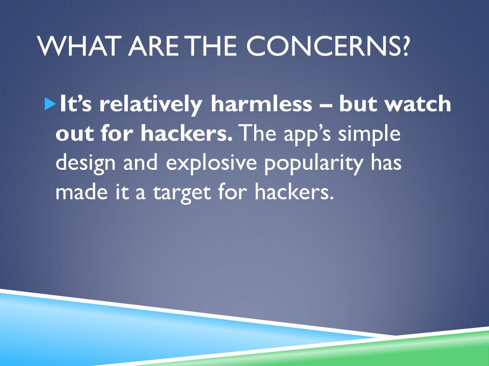 WHAT ARE THE CONCERNS. It's relatively harmless – but watch out for hackers.
