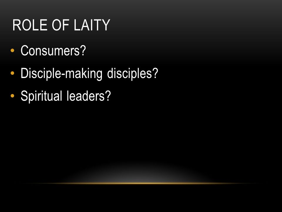 ROLE OF LAITY Consumers? Disciple-making disciples? Spiritual leaders?