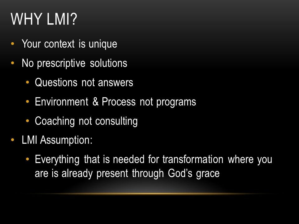 WHY LMI? Your context is unique No prescriptive solutions Questions not answers Environment & Process not programs Coaching not consulting LMI Assumpt