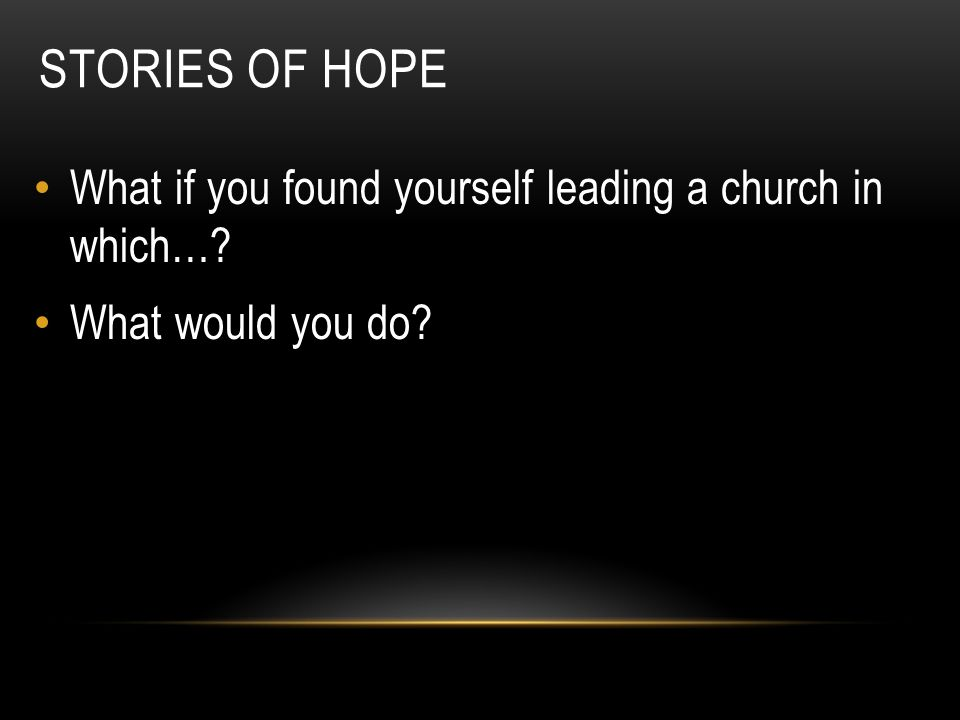 STORIES OF HOPE What if you found yourself leading a church in which…? What would you do?