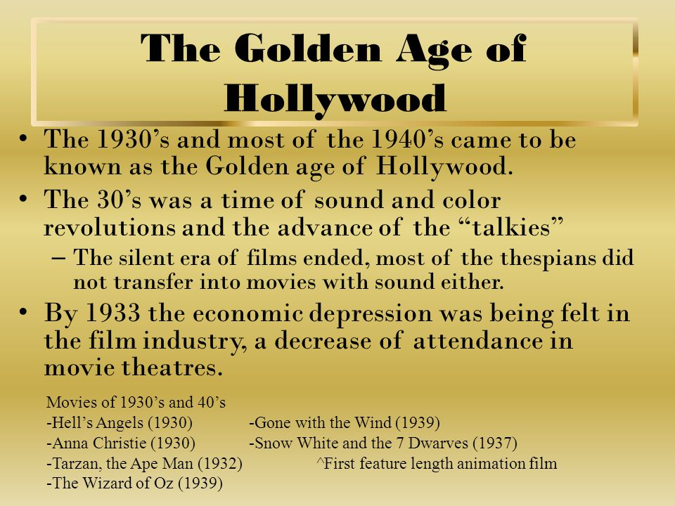 The Golden Age of Hollywood The 1930's and most of the 1940's came to be known as the Golden age of Hollywood.