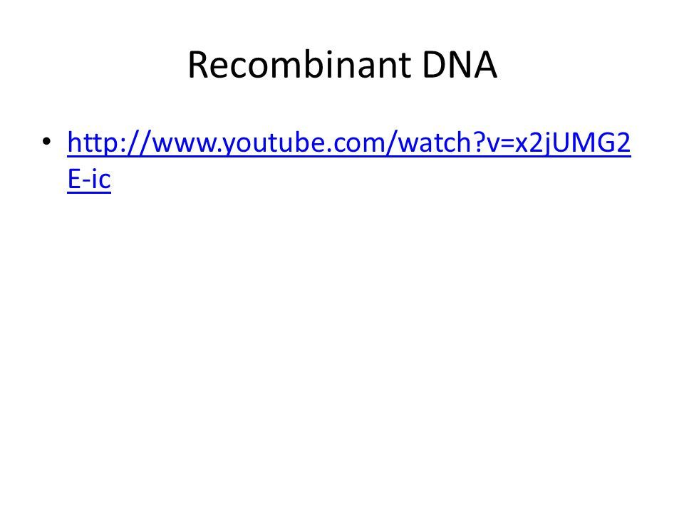 Recombinant DNA http://www.youtube.com/watch?v=x2jUMG2 E-ic http://www.youtube.com/watch?v=x2jUMG2 E-ic