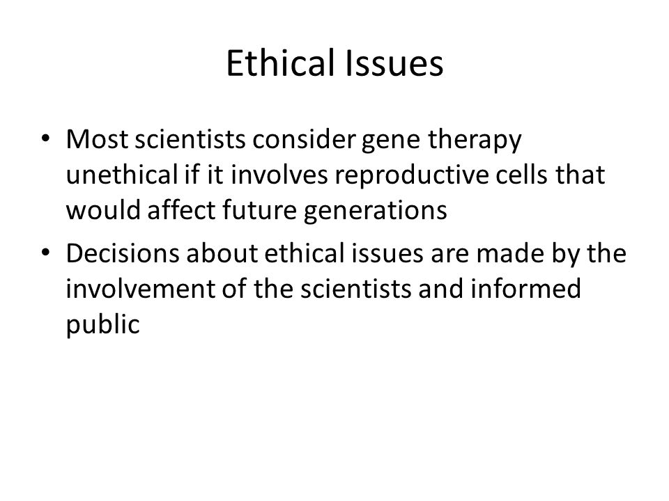 Ethical Issues Most scientists consider gene therapy unethical if it involves reproductive cells that would affect future generations Decisions about ethical issues are made by the involvement of the scientists and informed public