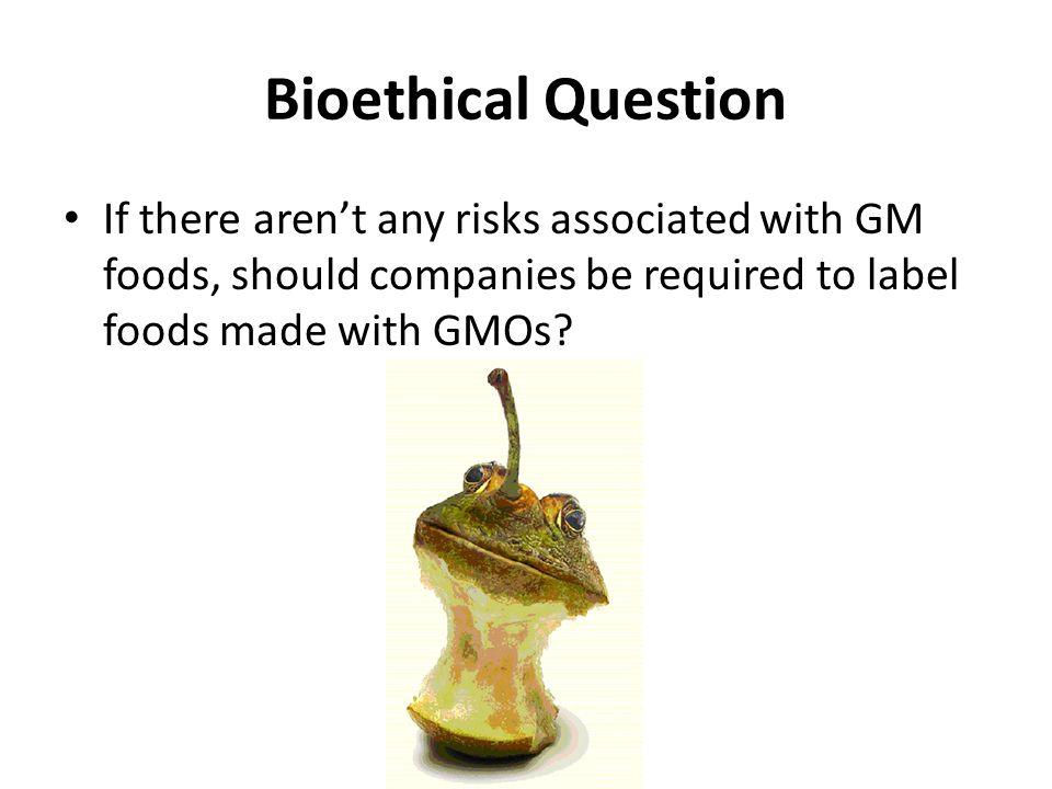 Bioethical Question If there aren't any risks associated with GM foods, should companies be required to label foods made with GMOs?