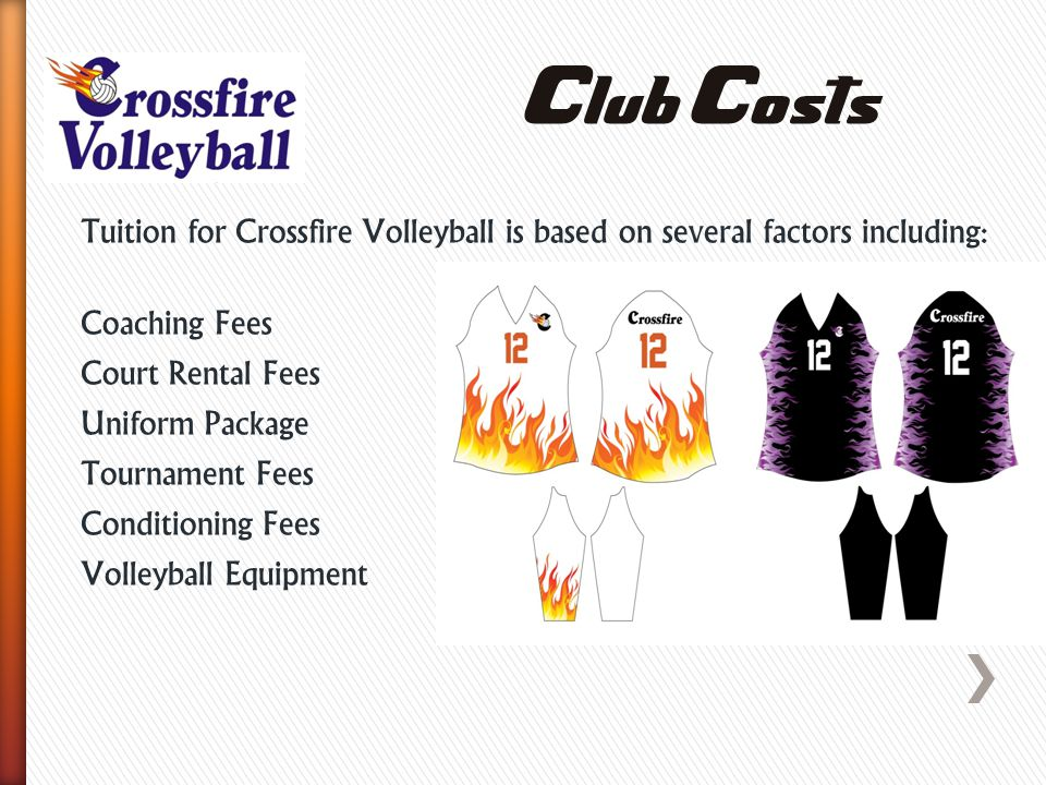 Tuition for Crossfire Volleyball is based on several factors including: Coaching Fees Court Rental Fees Uniform Package Tournament Fees Conditioning Fees Volleyball Equipment Club Costs