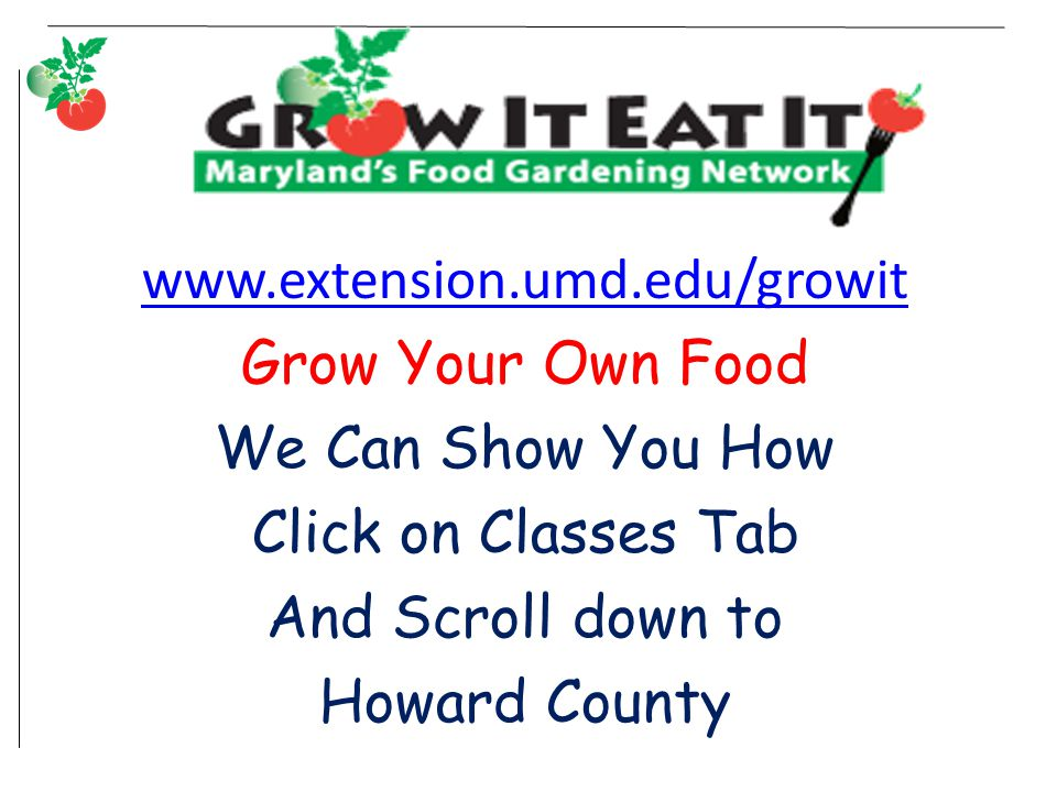 www.extension.umd.edu/growit Grow Your Own Food We Can Show You How Click on Classes Tab And Scroll down to Howard County