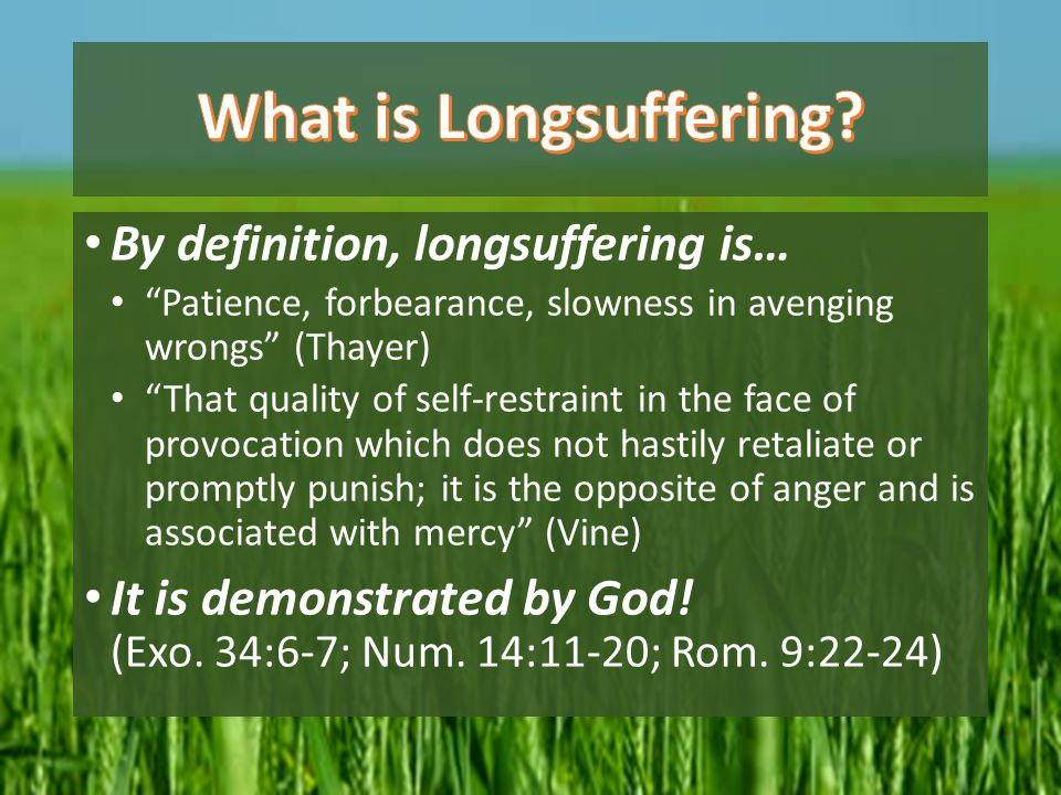 """By definition, longsuffering is… """"Patience, forbearance, slowness in avenging wrongs"""" (Thayer) """"That quality of self-restraint in the face of provocat"""