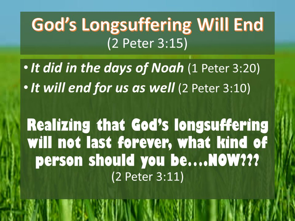 It did in the days of Noah (1 Peter 3:20) It will end for us as well (2 Peter 3:10) Realizing that God's longsuffering will not last forever, what kin