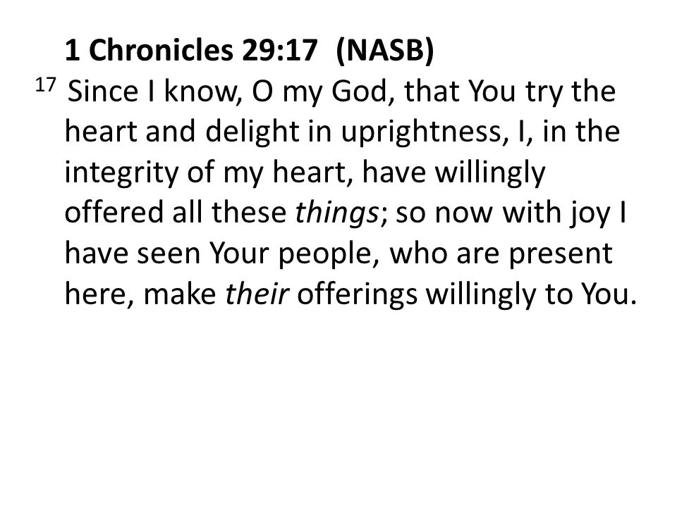 1 Chronicles 29:17 (NASB) 17 Since I know, O my God, that You try the heart and delight in uprightness, I, in the integrity of my heart, have willingly offered all these things; so now with joy I have seen Your people, who are present here, make their offerings willingly to You.