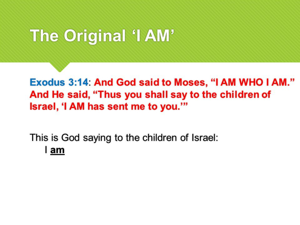 The Original 'I AM' Exodus 3:14: And God said to Moses, I AM WHO I AM. And He said, Thus you shall say to the children of Israel, 'I AM has sent me to you.' This is God saying to the children of Israel: I am Exodus 3:14: And God said to Moses, I AM WHO I AM. And He said, Thus you shall say to the children of Israel, 'I AM has sent me to you.' This is God saying to the children of Israel: I am