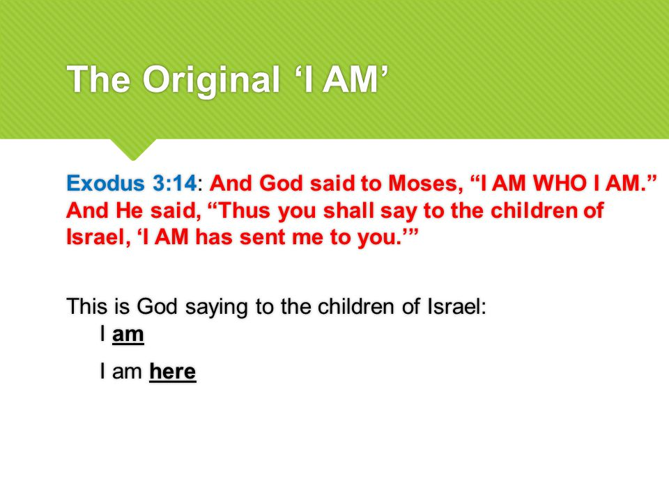 The Original 'I AM' Exodus 3:14: And God said to Moses, I AM WHO I AM. And He said, Thus you shall say to the children of Israel, 'I AM has sent me to you.' This is God saying to the children of Israel: I am I am here Exodus 3:14: And God said to Moses, I AM WHO I AM. And He said, Thus you shall say to the children of Israel, 'I AM has sent me to you.' This is God saying to the children of Israel: I am I am here