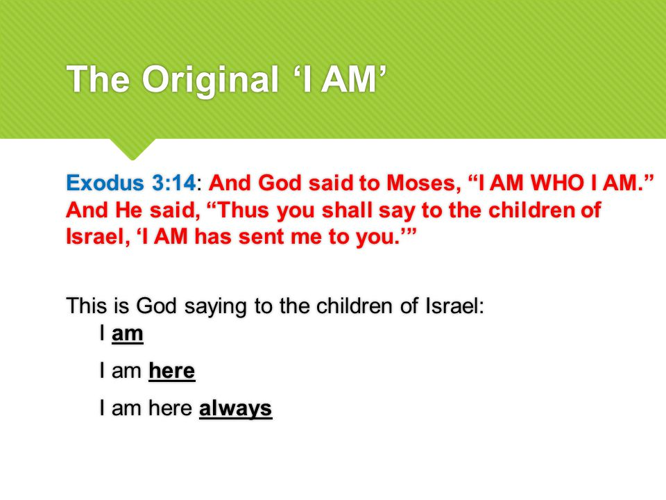 The Original 'I AM' Exodus 3:14: And God said to Moses, I AM WHO I AM. And He said, Thus you shall say to the children of Israel, 'I AM has sent me to you.' This is God saying to the children of Israel: I am I am here I am here always Exodus 3:14: And God said to Moses, I AM WHO I AM. And He said, Thus you shall say to the children of Israel, 'I AM has sent me to you.' This is God saying to the children of Israel: I am I am here I am here always