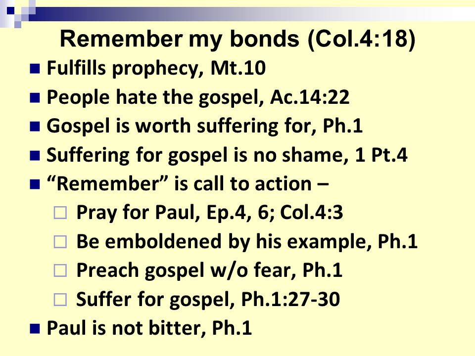 Remember my bonds (Col.4:18) Fulfills prophecy, Mt.10 People hate the gospel, Ac.14:22 Gospel is worth suffering for, Ph.1 Suffering for gospel is no shame, 1 Pt.4 Remember is call to action –  Pray for Paul, Ep.4, 6; Col.4:3  Be emboldened by his example, Ph.1  Preach gospel w/o fear, Ph.1  Suffer for gospel, Ph.1:27-30 Paul is not bitter, Ph.1