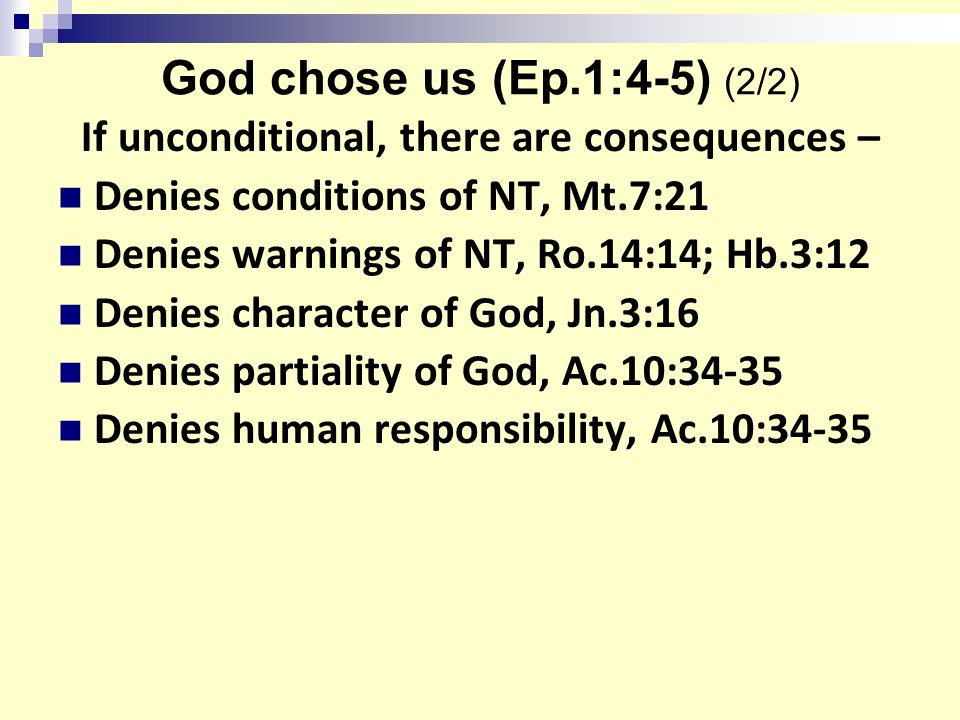 God chose us (Ep.1:4-5) (2/2) If unconditional, there are consequences – Denies conditions of NT, Mt.7:21 Denies warnings of NT, Ro.14:14; Hb.3:12 Denies character of God, Jn.3:16 Denies partiality of God, Ac.10:34-35 Denies human responsibility, Ac.10:34-35