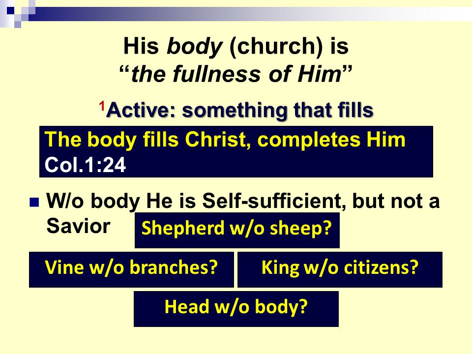 His body (church) is the fullness of Him Active: something that fills 1 Active: something that fills W/o body He is Self-sufficient, but not a Savior The body fills Christ, completes Him Col.1:24 Shepherd w/o sheep.