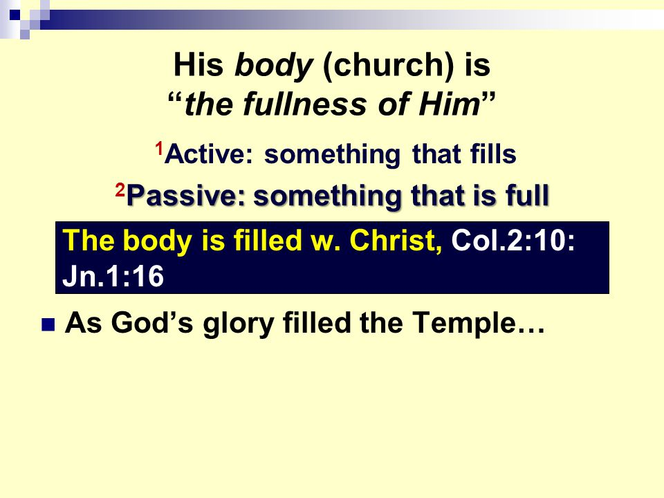 His body (church) is the fullness of Him 1 Active: something that fills Passive: something that is full 2 Passive: something that is full As God's glory filled the Temple… The body is filled w.