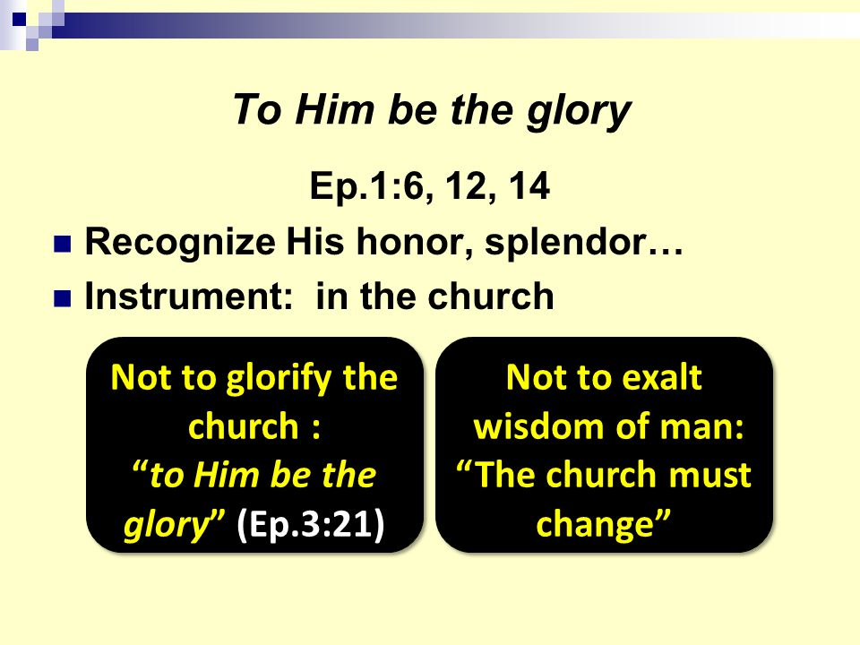 To Him be the glory Ep.1:6, 12, 14 Recognize His honor, splendor… Instrument: in the church Not to glorify the church : to Him be the glory (Ep.3:21) Not to exalt wisdom of man: The church must change Not to exalt wisdom of man: The church must change