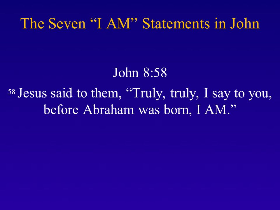 The Seven I AM Statements in John John 8:58 58 Jesus said to them, Truly, truly, I say to you, before Abraham was born, I AM.